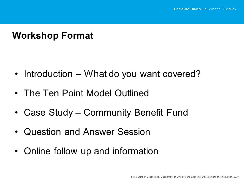 © The State of Queensland, Department of Employment, Economic Development and Innovation, 2009 Workshop Format Introduction – What do you want covered