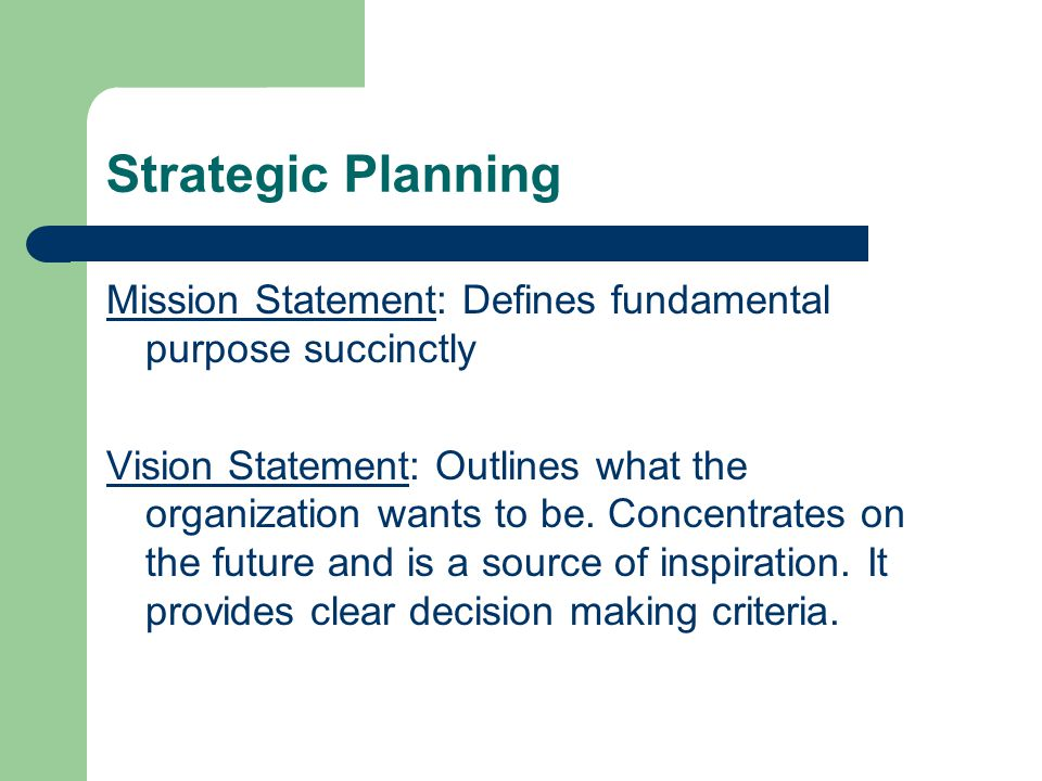 Strategic Planning Mission Statement: Defines fundamental purpose succinctly Vision Statement: Outlines what the organization wants to be.