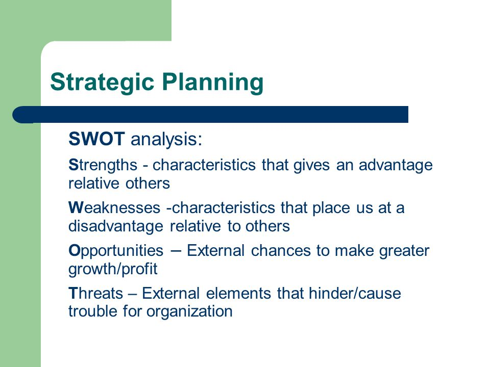 Strategic Planning SWOT analysis: Strengths - characteristics that gives an advantage relative others Weaknesses -characteristics that place us at a disadvantage relative to others Opportunities – External chances to make greater growth/profit Threats – External elements that hinder/cause trouble for organization