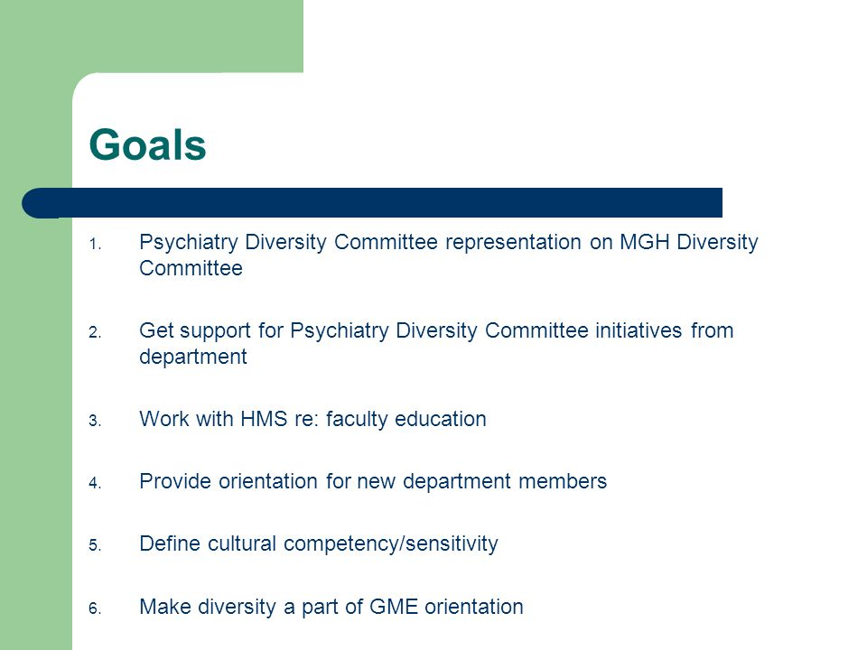 Goals 1. Psychiatry Diversity Committee representation on MGH Diversity Committee 2.