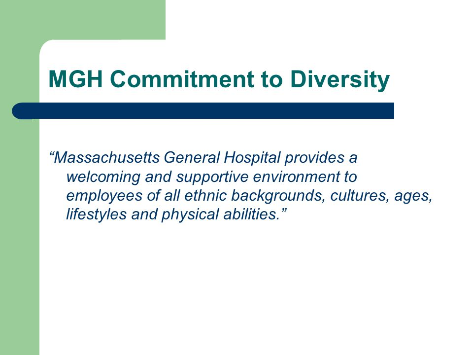 MGH Commitment to Diversity Massachusetts General Hospital provides a welcoming and supportive environment to employees of all ethnic backgrounds, cultures, ages, lifestyles and physical abilities.