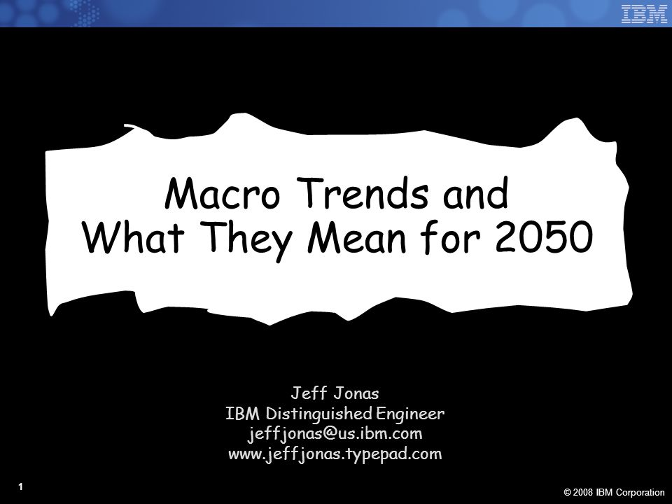 © 2008 IBM Corporation 1 Macro Trends and What They Mean for 2050 Jeff Jonas IBM Distinguished Engineer jeffjonas@us.ibm.com www.jeffjonas.typepad.com
