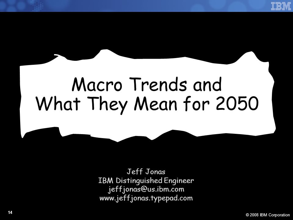© 2008 IBM Corporation 14 Macro Trends and What They Mean for 2050 Jeff Jonas IBM Distinguished Engineer jeffjonas@us.ibm.com www.jeffjonas.typepad.com