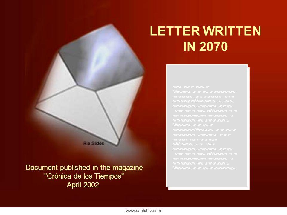 www.tafutabiz.com LETTER WRITTEN IN 2070 www ww w www w Wwwwww w w ww w wwwwwwww wwwwwww w w w wwwww ww w w w www wWwwwww w w ww w wwwwwwww wwwwwww w w ww www ww w www wWwwwww w w ww w wwwwwwww wwwwwww w w w wwwww ww w w w www w Wwwwww w w ww w wwwwwwwwWwwwww w w ww w wwwwwwww wwwwwww w w w wwwww ww w w w www wWwwwww w w ww w wwwwwwww wwwwwww w w ww www ww w www wWwwwww w w ww w wwwwwwww wwwwwww w w w wwwww ww w w w www w Wwwwww w w ww w wwwwwwww Document published in the magazine Crónica de los Tiempos April 2002.