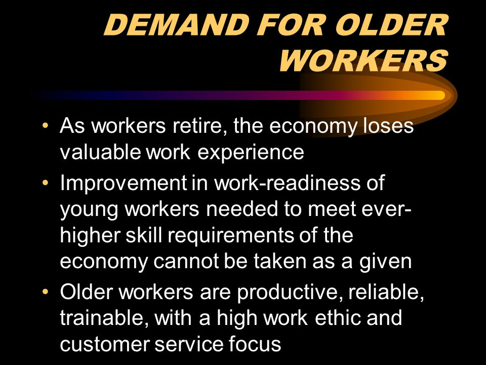 DEMAND FOR OLDER WORKERS As workers retire, the economy loses valuable work experience Improvement in work-readiness of young workers needed to meet e