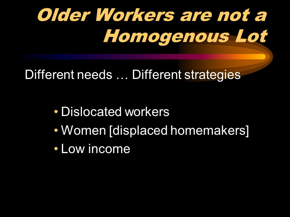 Older Workers are not a Homogenous Lot Different needs … Different strategies Dislocated workers Women [displaced homemakers] Low income