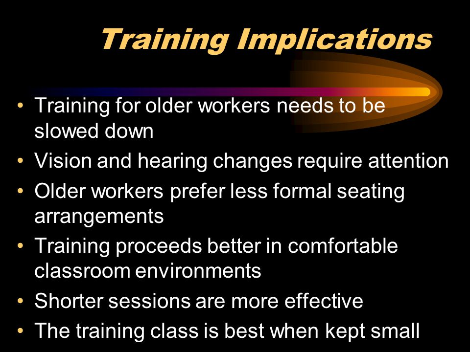 Training Implications Training for older workers needs to be slowed down Vision and hearing changes require attention Older workers prefer less formal