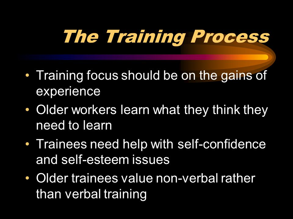 The Training Process Training focus should be on the gains of experience Older workers learn what they think they need to learn Trainees need help wit