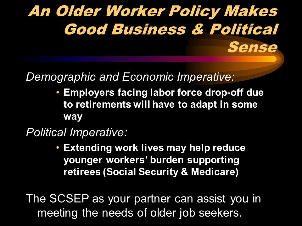 An Older Worker Policy Makes Good Business & Political Sense Demographic and Economic Imperative: Employers facing labor force drop-off due to retirem