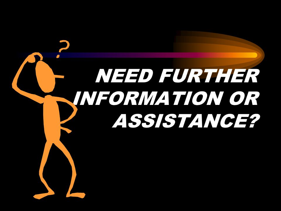 NEED FURTHER INFORMATION OR ASSISTANCE?