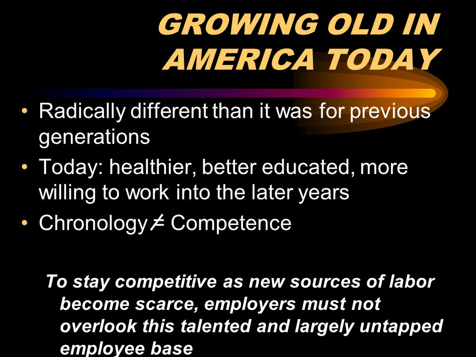 GROWING OLD IN AMERICA TODAY Radically different than it was for previous generations Today: healthier, better educated, more willing to work into the