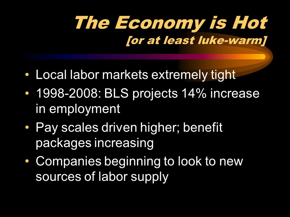 The Economy is Hot [or at least luke-warm] Local labor markets extremely tight 1998-2008: BLS projects 14% increase in employment Pay scales driven hi