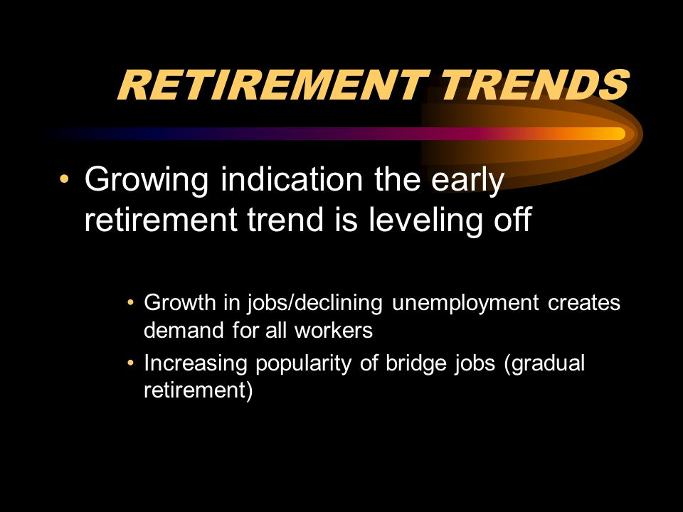 RETIREMENT TRENDS Growing indication the early retirement trend is leveling off Growth in jobs/declining unemployment creates demand for all workers I