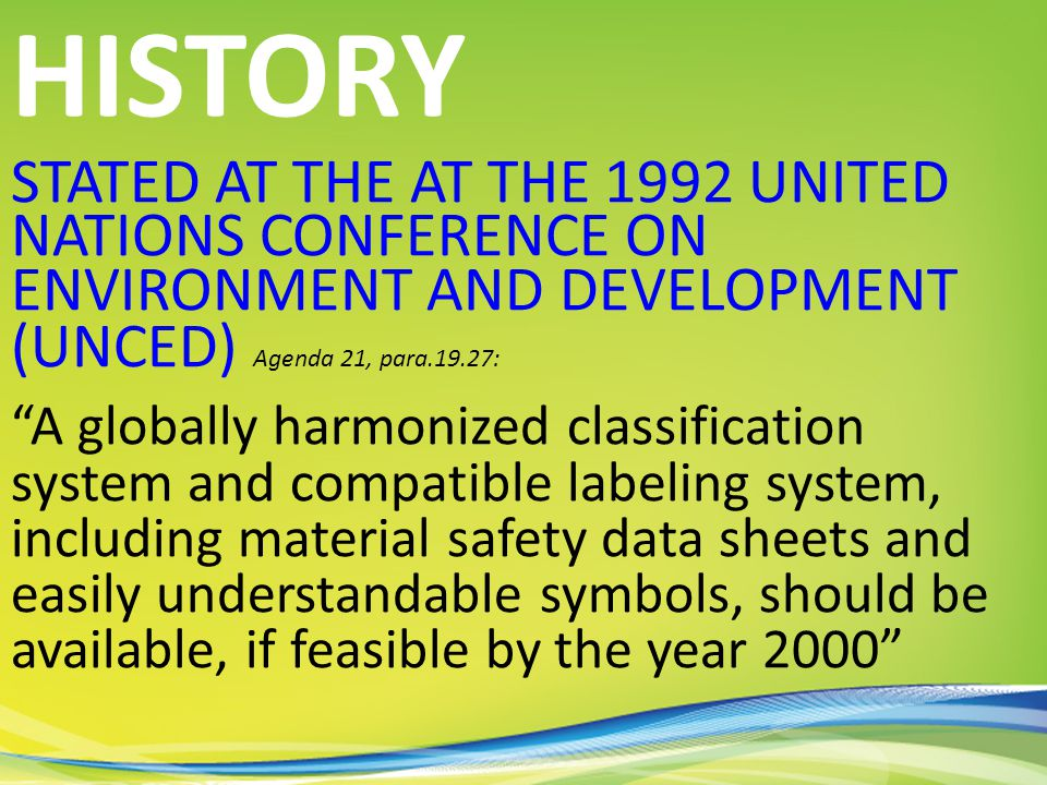 STATED AT THE AT THE 1992 UNITED NATIONS CONFERENCE ON ENVIRONMENT AND DEVELOPMENT (UNCED) Agenda 21, para.19.27: HISTORY A globally harmonized classification system and compatible labeling system, including material safety data sheets and easily understandable symbols, should be available, if feasible by the year 2000