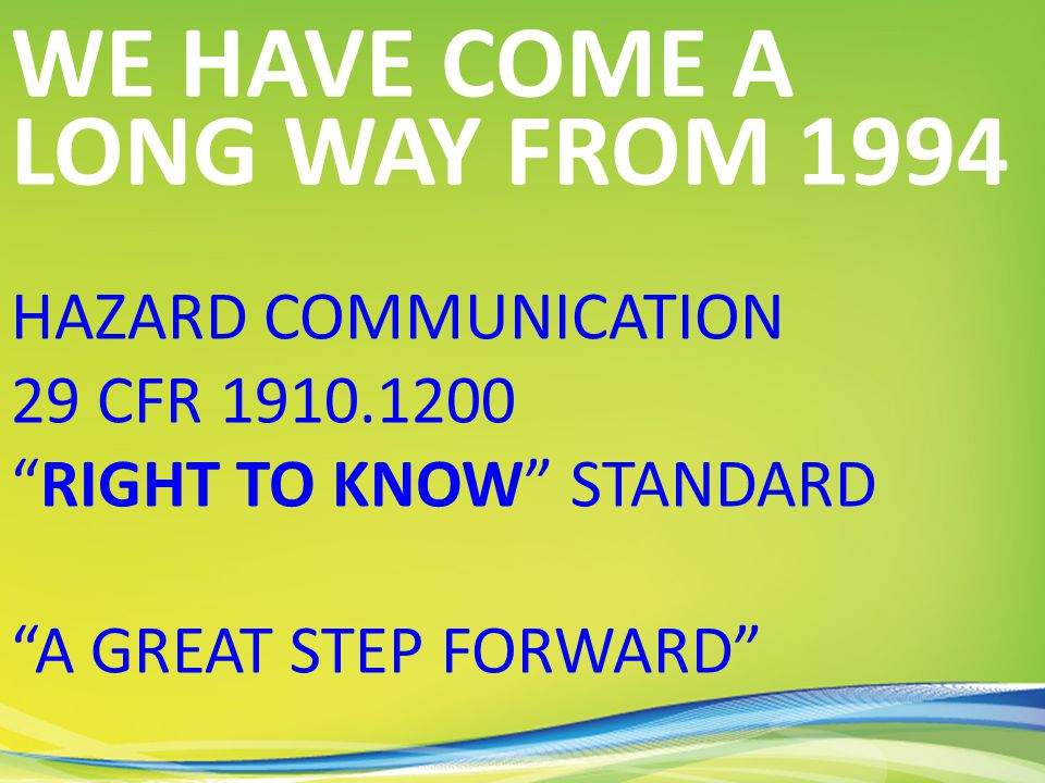 HAZARD COMMUNICATION 29 CFR 1910.1200 RIGHT TO KNOW STANDARD A GREAT STEP FORWARD WE HAVE COME A LONG WAY FROM 1994