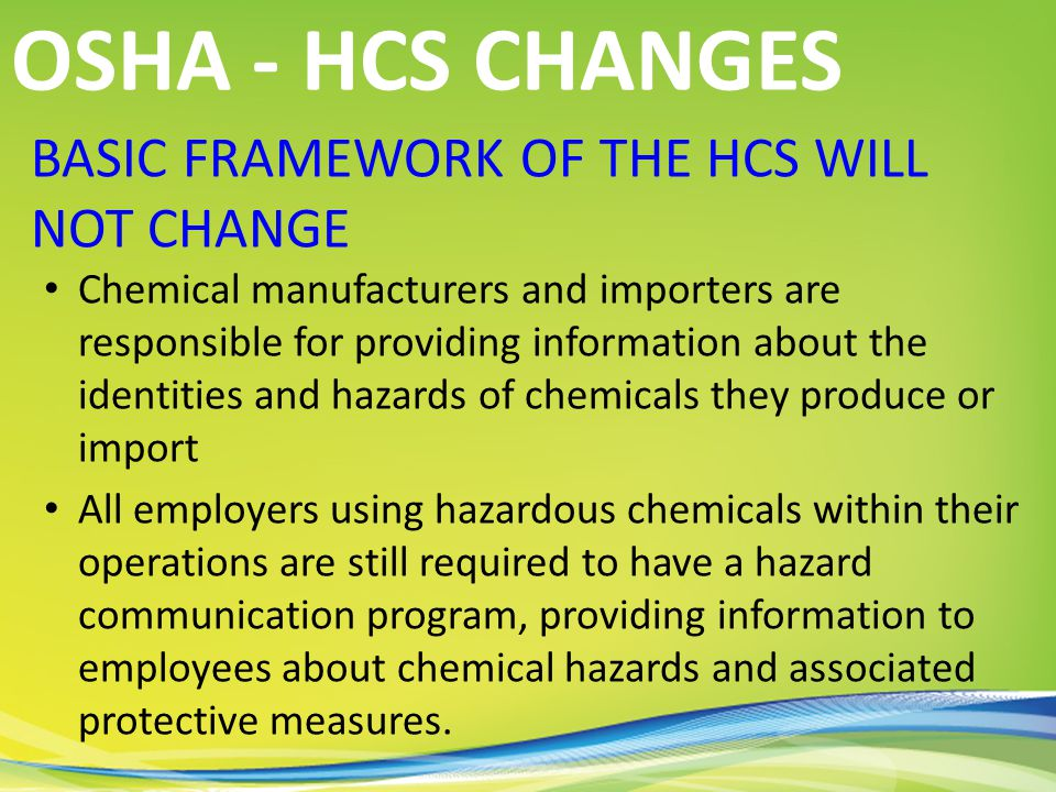 BASIC FRAMEWORK OF THE HCS WILL NOT CHANGE Chemical manufacturers and importers are responsible for providing information about the identities and hazards of chemicals they produce or import All employers using hazardous chemicals within their operations are still required to have a hazard communication program, providing information to employees about chemical hazards and associated protective measures.