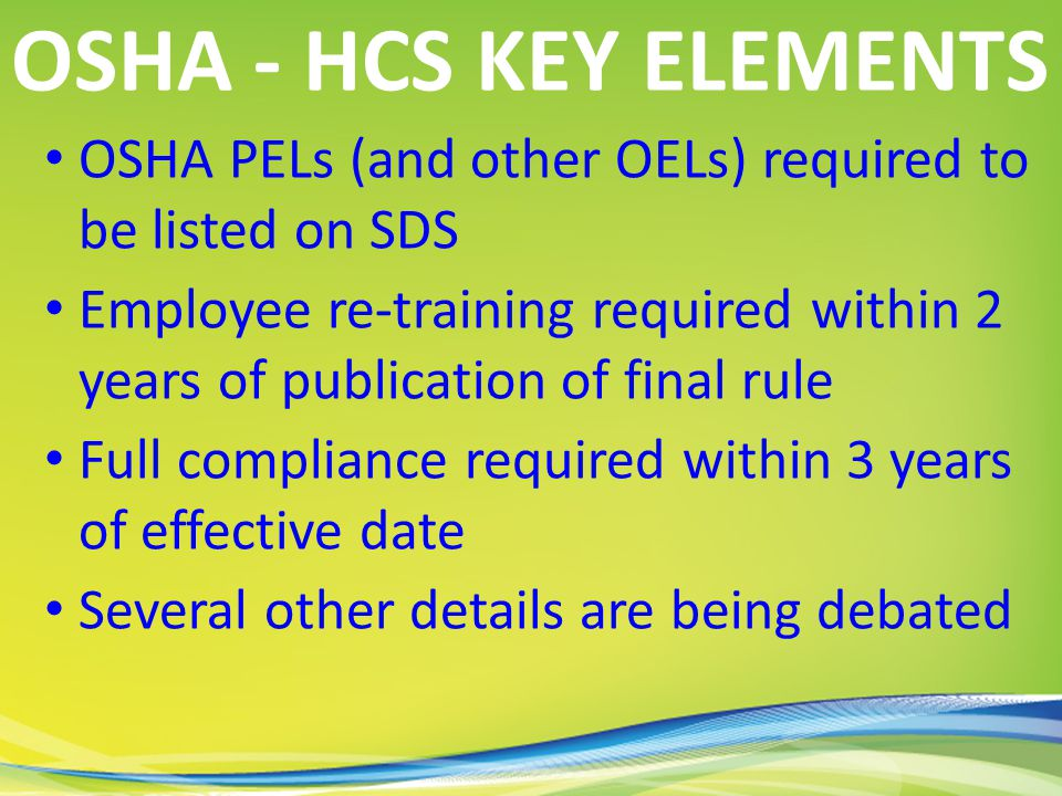 OSHA PELs (and other OELs) required to be listed on SDS Employee re-training required within 2 years of publication of final rule Full compliance required within 3 years of effective date Several other details are being debated OSHA - HCS KEY ELEMENTS