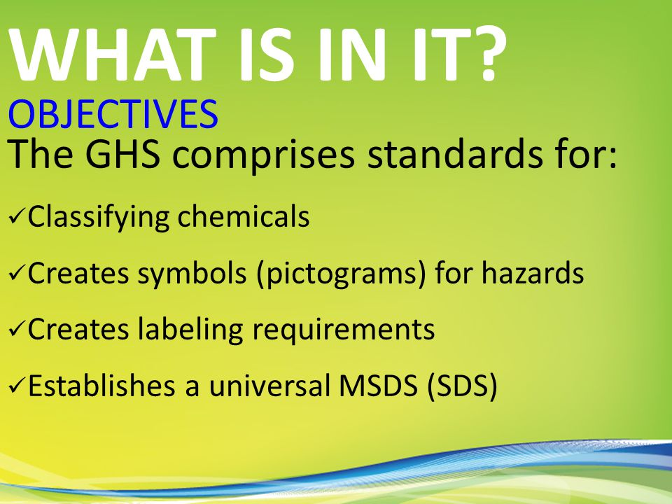 OBJECTIVES The GHS comprises standards for: Classifying chemicals Creates symbols (pictograms) for hazards Creates labeling requirements Establishes a universal MSDS (SDS) WHAT IS IN IT?