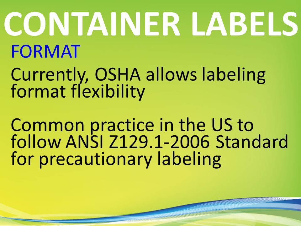 FORMAT Currently, OSHA allows labeling format flexibility Common practice in the US to follow ANSI Z129.1-2006 Standard for precautionary labeling CONTAINER LABELS