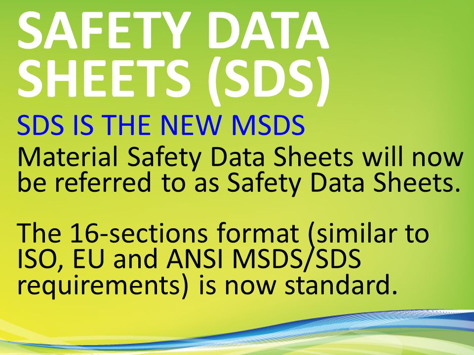 SDS IS THE NEW MSDS Material Safety Data Sheets will now be referred to as Safety Data Sheets.