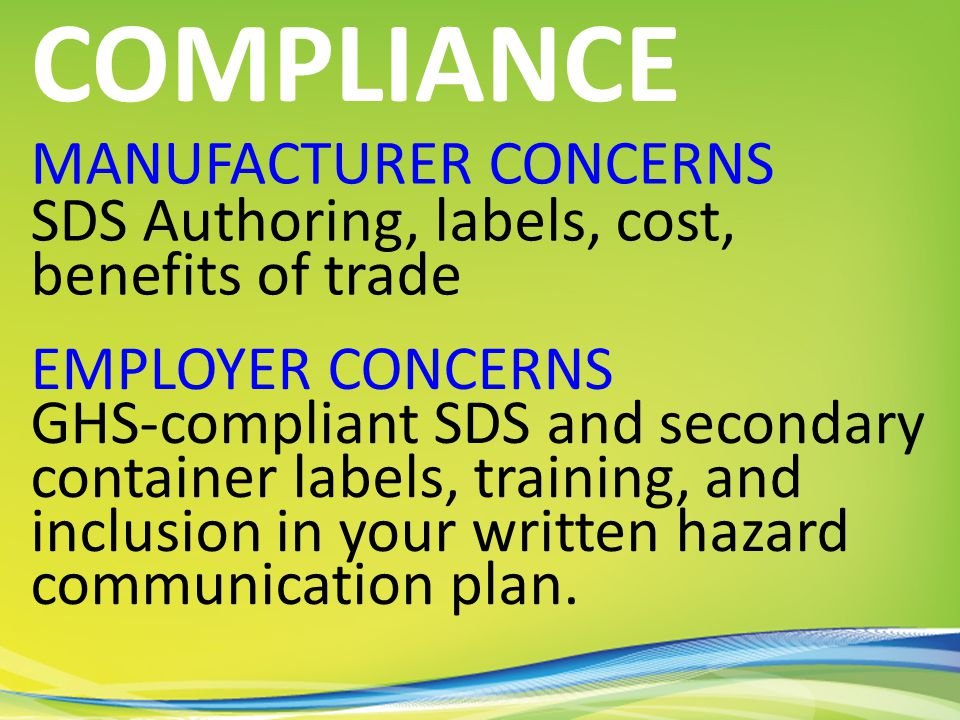 MANUFACTURER CONCERNS SDS Authoring, labels, cost, benefits of trade COMPLIANCE EMPLOYER CONCERNS GHS-compliant SDS and secondary container labels, training, and inclusion in your written hazard communication plan.