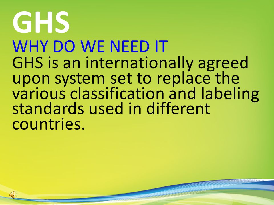 WHY DO WE NEED IT GHS is an internationally agreed upon system set to replace the various classification and labeling standards used in different countries.
