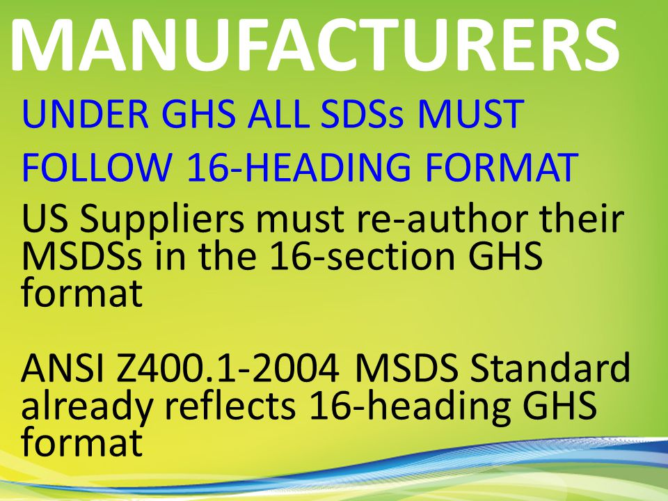 UNDER GHS ALL SDSs MUST FOLLOW 16-HEADING FORMAT US Suppliers must re-author their MSDSs in the 16-section GHS format ANSI Z400.1-2004 MSDS Standard already reflects 16-heading GHS format MANUFACTURERS