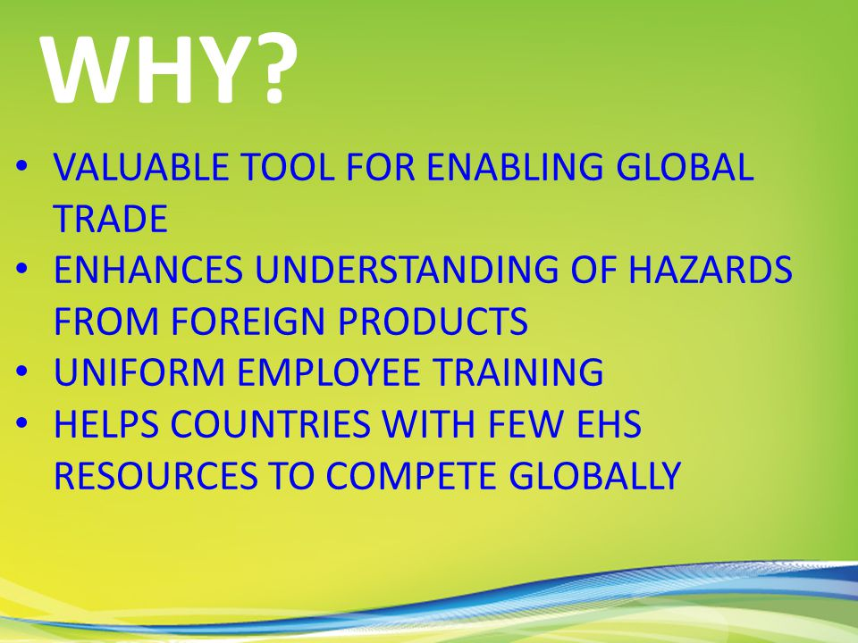 VALUABLE TOOL FOR ENABLING GLOBAL TRADE ENHANCES UNDERSTANDING OF HAZARDS FROM FOREIGN PRODUCTS UNIFORM EMPLOYEE TRAINING HELPS COUNTRIES WITH FEW EHS RESOURCES TO COMPETE GLOBALLY WHY?