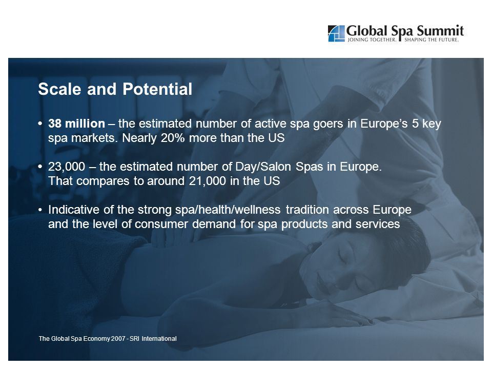 Scale and Potential 38 million – the estimated number of active spa goers in Europe's 5 key spa markets.