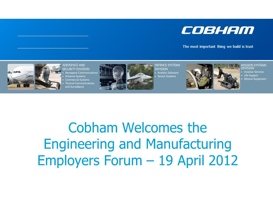 The most important thing we build is trust Cobham Welcomes the Engineering and Manufacturing Employers Forum – 19 April 2012
