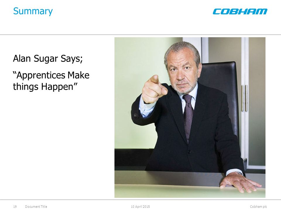 "Cobham plc 10 April 2015Document Title19 Alan Sugar Says; ""Apprentices Make things Happen"" Summary"