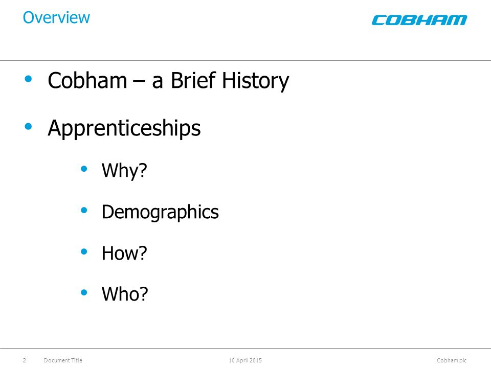 Cobham plc 10 April 2015Document Title3 Cobham at a Glance What we do Specialise in products, services and subsystems, that protect lives and livelihoods Capabilities increasingly centred around communication and the insatiable demand for data, connectivity and bandwidth - weight, size and power consumption critical factors Meeting this growing demand with a diverse and innovative range of technologies and services, responding to customer needs with agility that differentiates us Some numbers Annual revenue approaching £2bn / $3bn £74m / $111m of company funded R&D in 2010 Acquired more than 50 companies in the last decade Employ 11,000 people on five continents The most important thing we build is trust