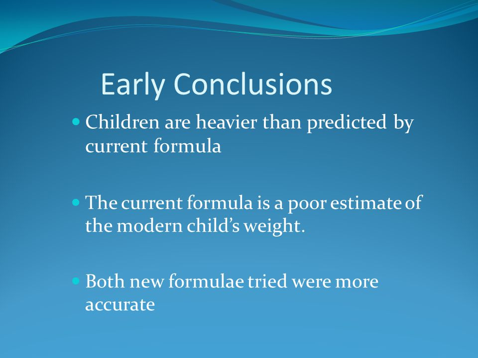 Early Conclusions Children are heavier than predicted by current formula The current formula is a poor estimate of the modern child's weight.