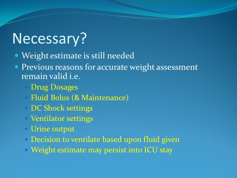 Necessary? Weight estimate is still needed Previous reasons for accurate weight assessment remain valid i.e. Drug Dosages Fluid Bolus (& Maintenance)