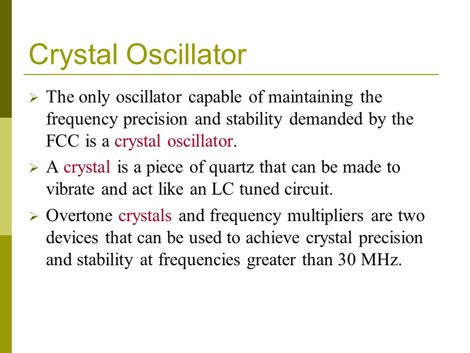 Crystal Oscillator  The only oscillator capable of maintaining the frequency precision and stability demanded by the FCC is a crystal oscillator.  A