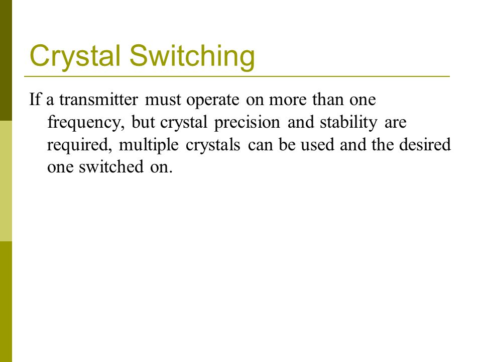 Crystal Switching If a transmitter must operate on more than one frequency, but crystal precision and stability are required, multiple crystals can be