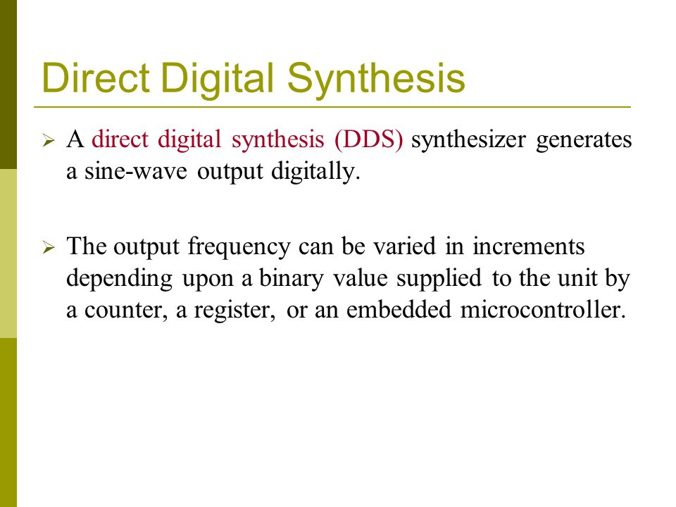 Direct Digital Synthesis  A direct digital synthesis (DDS) synthesizer generates a sine-wave output digitally.  The output frequency can be varied i