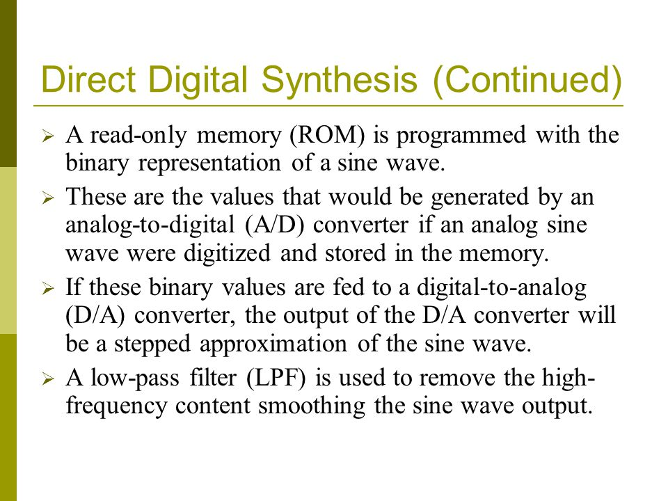 Direct Digital Synthesis (Continued)  A read-only memory (ROM) is programmed with the binary representation of a sine wave.  These are the values th