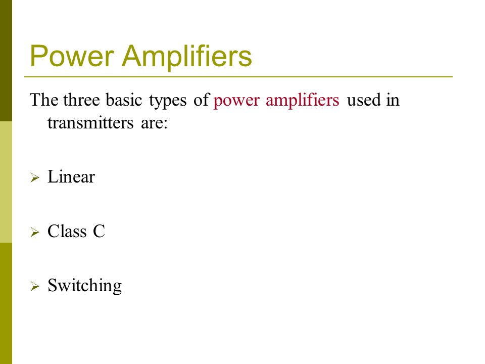 Power Amplifiers The three basic types of power amplifiers used in transmitters are:  Linear  Class C  Switching