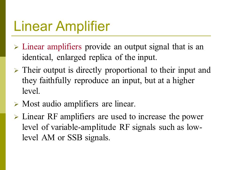 Linear Amplifier  Linear amplifiers provide an output signal that is an identical, enlarged replica of the input.  Their output is directly proporti