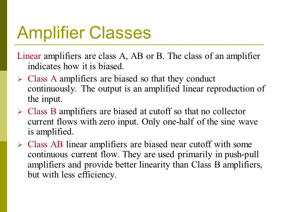 Amplifier Classes Linear amplifiers are class A, AB or B. The class of an amplifier indicates how it is biased.  Class A amplifiers are biased so tha
