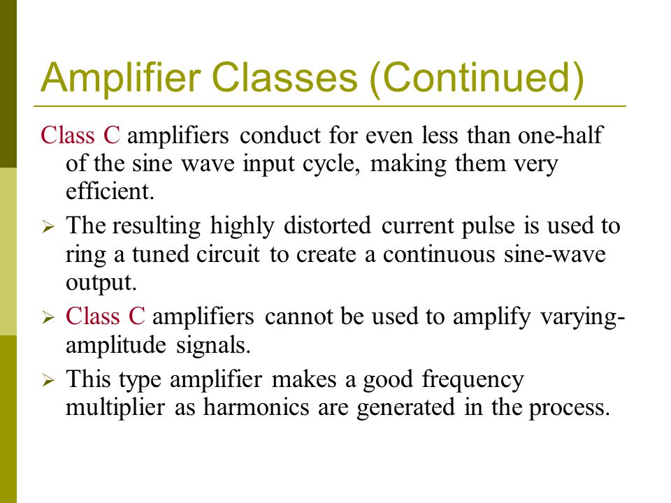 Amplifier Classes (Continued) Class C amplifiers conduct for even less than one-half of the sine wave input cycle, making them very efficient.
