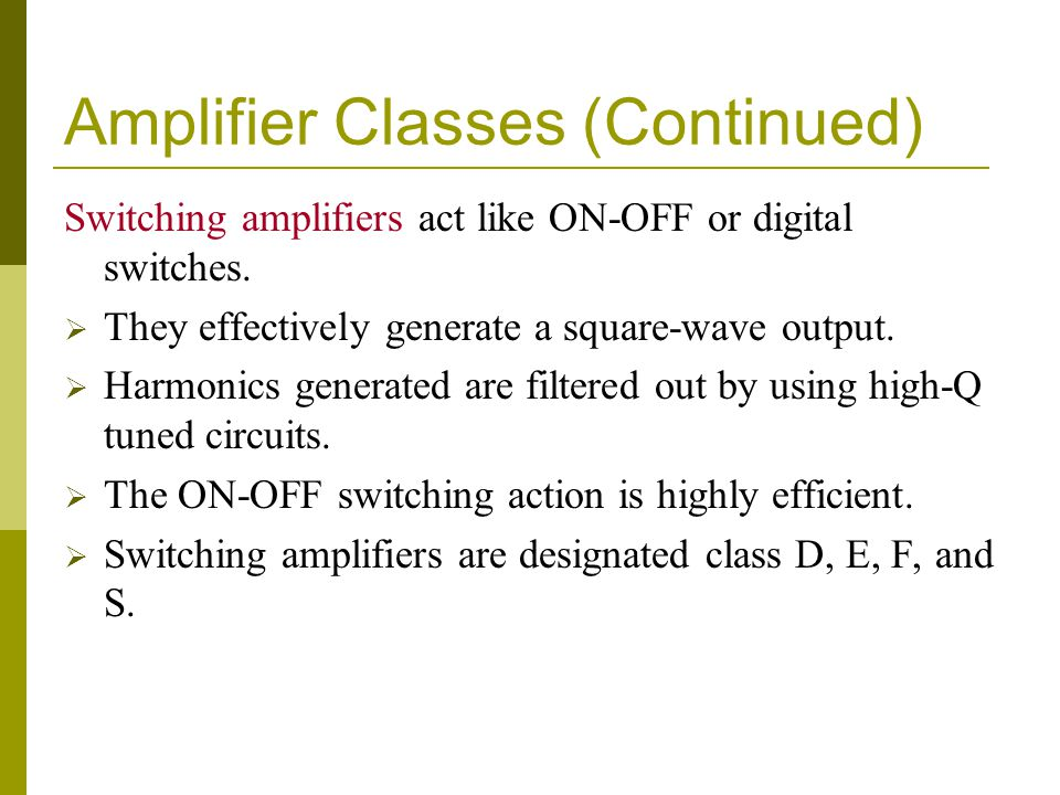 Amplifier Classes (Continued) Switching amplifiers act like ON-OFF or digital switches.  They effectively generate a square-wave output.  Harmonics
