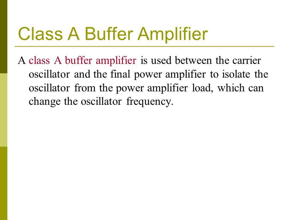 Class A Buffer Amplifier A class A buffer amplifier is used between the carrier oscillator and the final power amplifier to isolate the oscillator fro