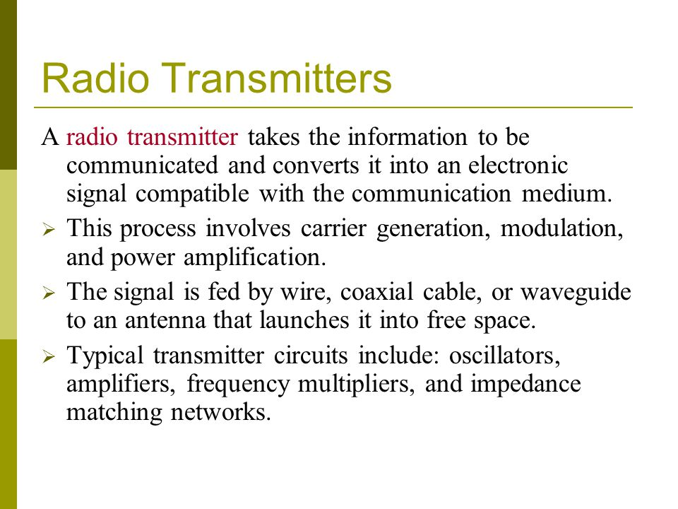 Radio Transmitters A radio transmitter takes the information to be communicated and converts it into an electronic signal compatible with the communic