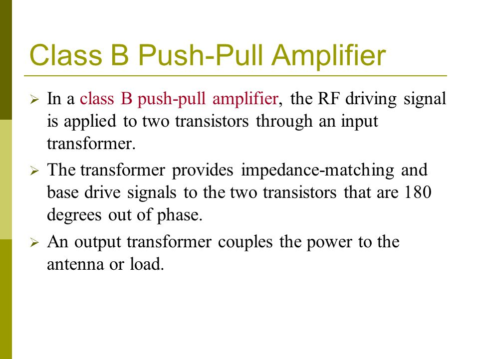 Class B Push-Pull Amplifier  In a class B push-pull amplifier, the RF driving signal is applied to two transistors through an input transformer.  Th