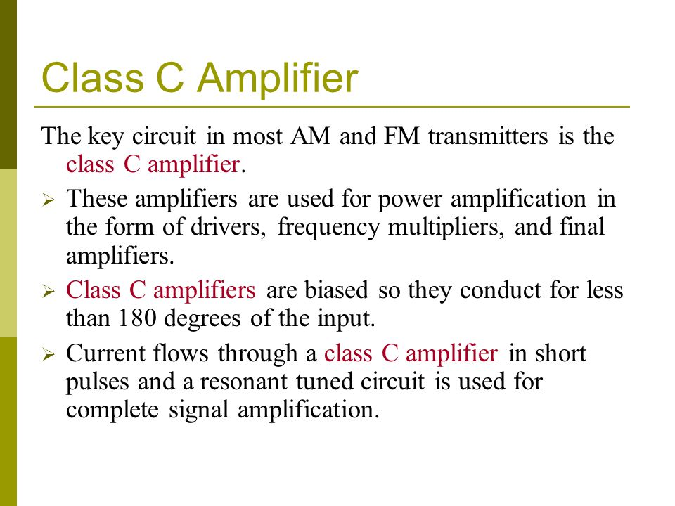 Class C Amplifier The key circuit in most AM and FM transmitters is the class C amplifier.  These amplifiers are used for power amplification in the