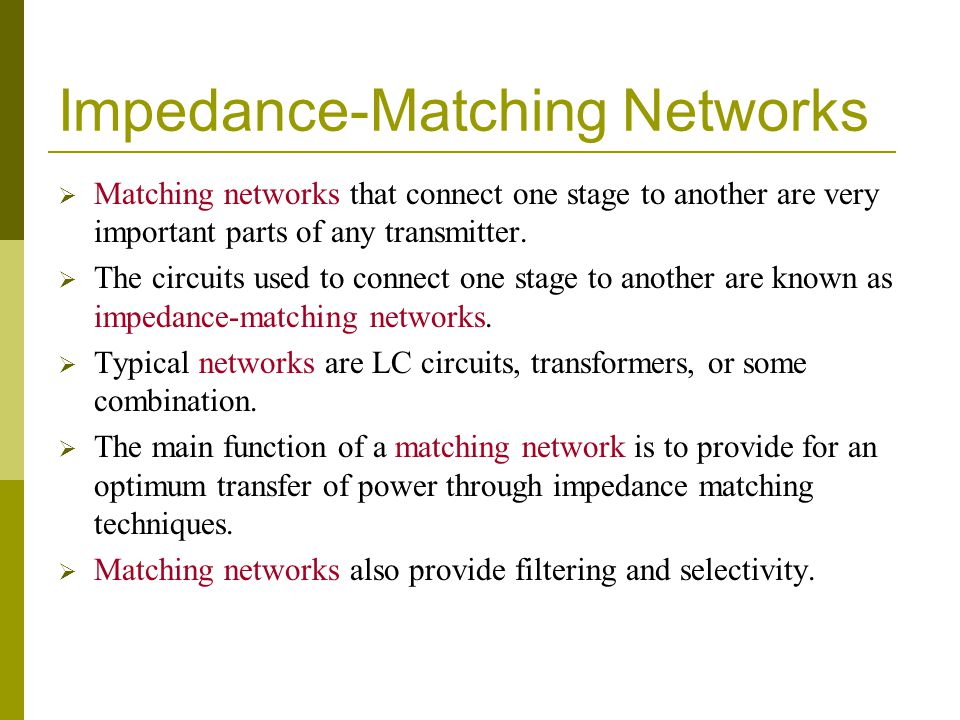 Impedance-Matching Networks  Matching networks that connect one stage to another are very important parts of any transmitter.  The circuits used to