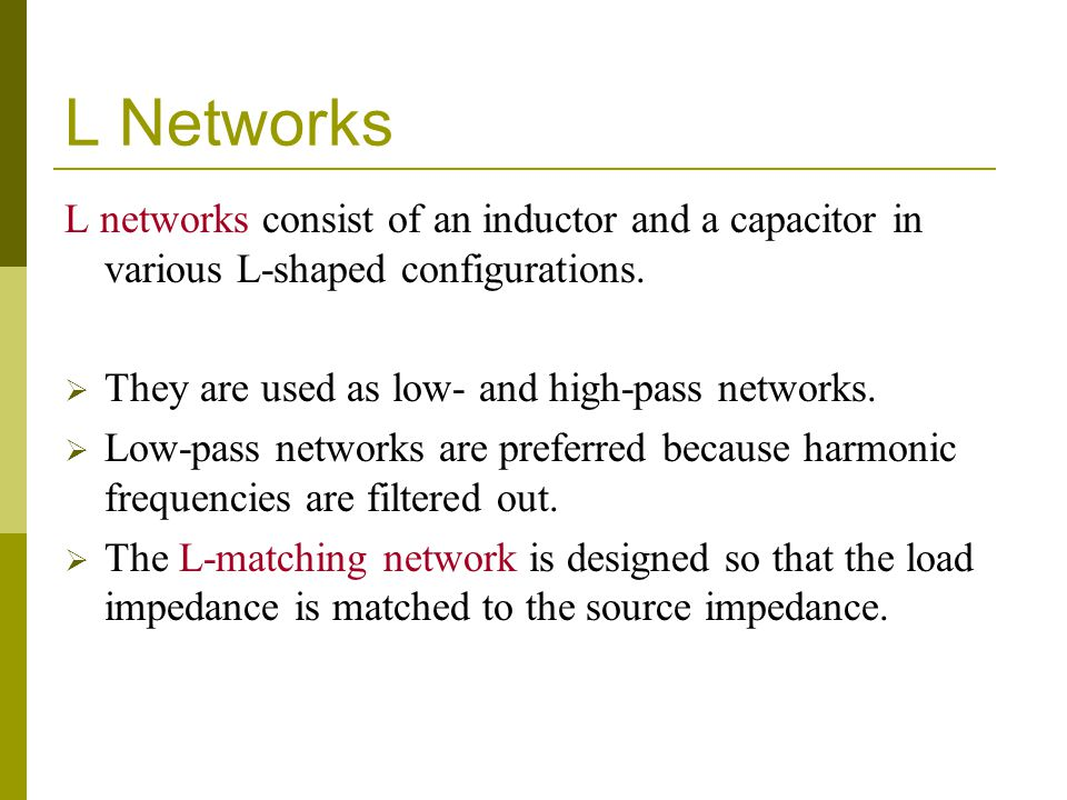 L Networks L networks consist of an inductor and a capacitor in various L-shaped configurations.  They are used as low- and high-pass networks.  Low