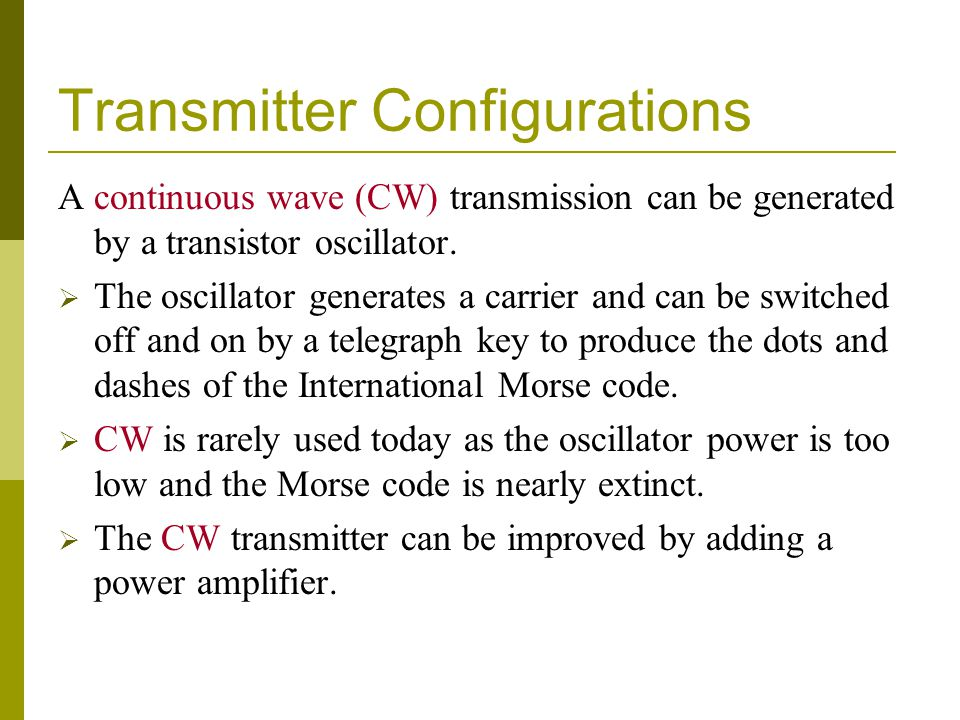 Transmitter Configurations A continuous wave (CW) transmission can be generated by a transistor oscillator.  The oscillator generates a carrier and c